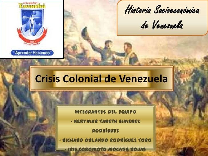 Historia Socioeconómica                                 de VenezuelaCrisis Colonial de Venezuela          INTEGRANTES DEL ...