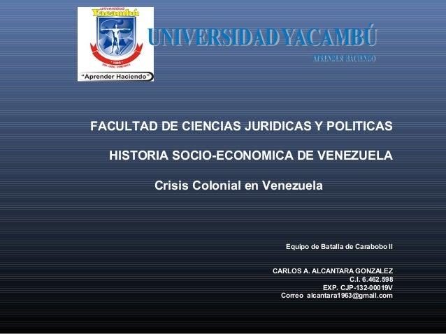 FACULTAD DE CIENCIAS JURIDICAS Y POLITICAS HISTORIA SOCIO-ECONOMICA DE VENEZUELA Crisis Colonial en Venezuela  Equipo de B...