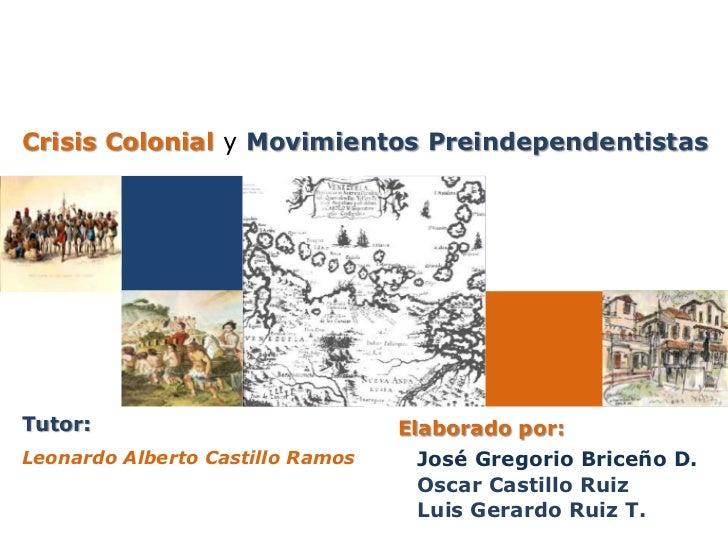 Crisis Colonial y Movimientos PreindependentistasTutor:                            Elaborado por:Leonardo Alberto Castillo...