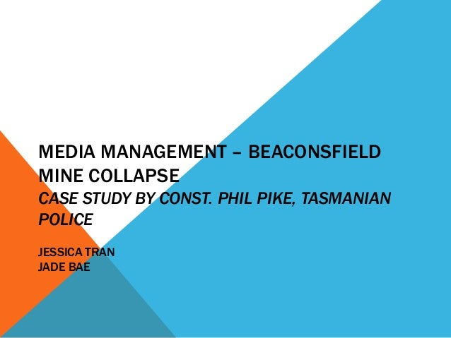 MEDIA MANAGEMENT – BEACONSFIELDMINE COLLAPSECASE STUDY BY CONST. PHIL PIKE, TASMANIANPOLICEJESSICA TRANJADE BAE