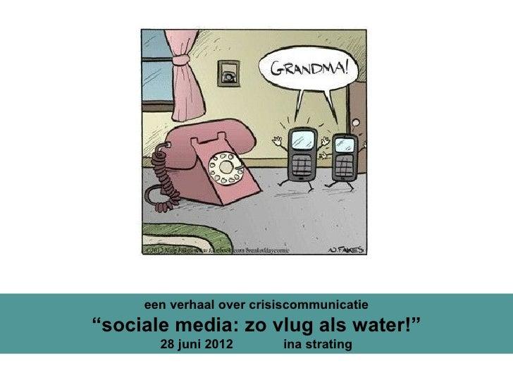"""een verhaal over crisiscommunicatie""""sociale media: zo vlug als water!""""       28 juni 2012       ina strating"""
