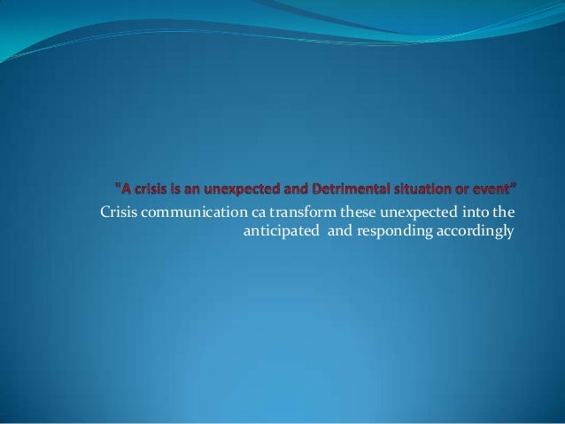Crisis communication ca transform these unexpected into the anticipated and responding accordingly