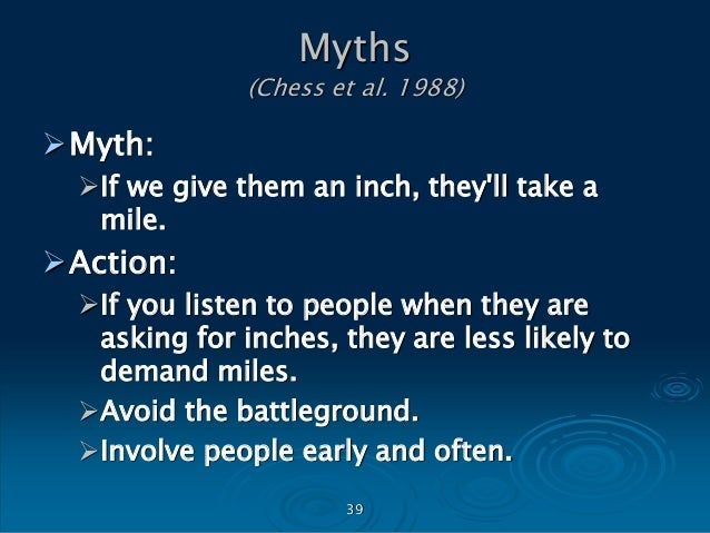 40 Myths (Chess et al. 1988) Myth: If we listen to the public, we will devote scarce resources to issues that are not a ...