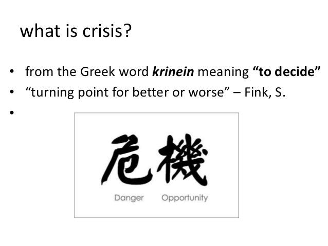 """what is crisis?• from the Greek word krinein meaning """"to decide""""• """"turning point for better or worse"""" – Fink, S.•"""