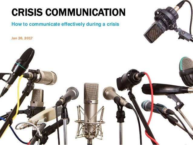 CRISIS COMMUNICATION How to communicate effectively during a crisis Jan 26, 2017