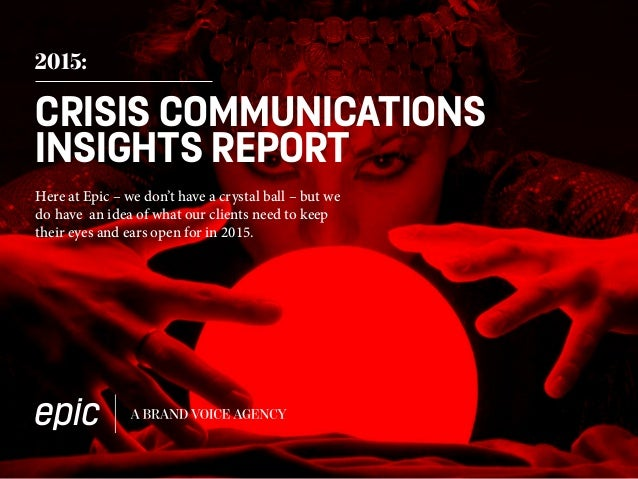 2015: CRISIS COMMUNICATIONS INSIGHTS REPORT Here at Epic – we don't have a crystal ball – but we do have an idea of what o...