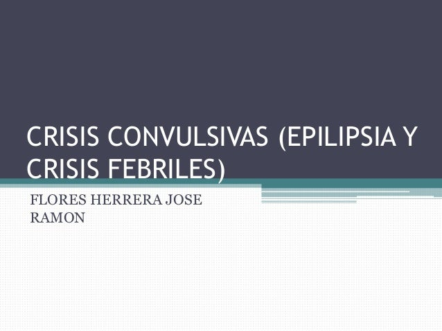 CRISIS CONVULSIVAS (EPILIPSIA YCRISIS FEBRILES)FLORES HERRERA JOSERAMON