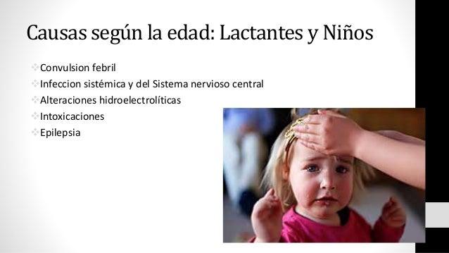 Causas según la edad: Lactantes y Niños Convulsion febril Infeccion sistémica y del Sistema nervioso central Alteracion...