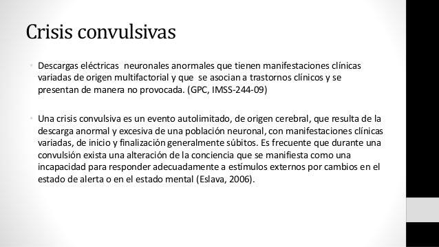 Crisis convulsivas • Descargas eléctricas neuronales anormales que tienen manifestaciones clínicas variadas de origen mult...