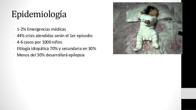 Epidemiología • 1-2% Emergencias médicas • 44% crisis atendidas serán el 1er episodio • 4-6 casos por 1000 niños • Etilogí...