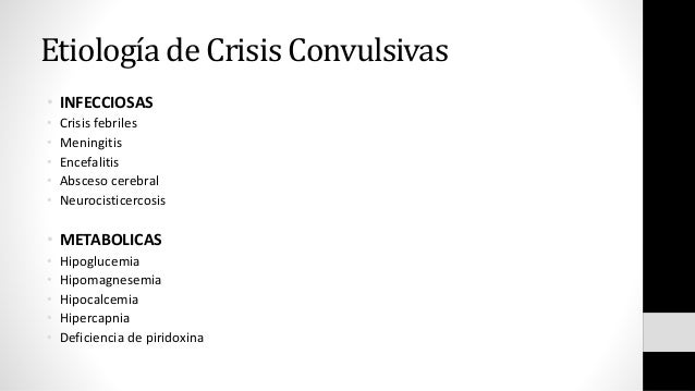 Etiología de Crisis Convulsivas • INFECCIOSAS • Crisis febriles • Meningitis • Encefalitis • Absceso cerebral • Neurocisti...