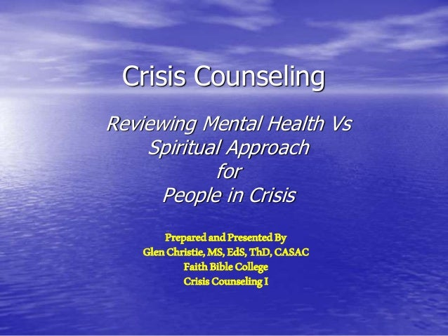 Crisis Counseling Reviewing Mental Health Vs Spiritual Approach for People in Crisis PreparedandPresentedBy GlenChristie,M...