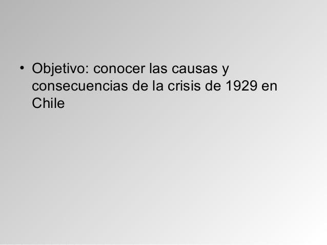 • Objetivo: conocer las causas yconsecuencias de la crisis de 1929 enChile