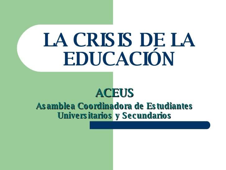LA CRISIS DE LA EDUCACIÓN ACEUS Asamblea Coordinadora de Estudiantes Universitarios y Secundarios