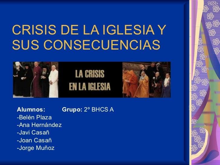 CRISIS DE LA IGLESIA Y SUS CONSECUENCIAS  Alumnos:  Grupo:  2º BHCS A -Belén Plaza -Ana Hernández -Javi Casañ -Joan Casañ ...