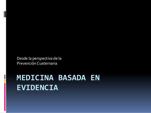 MEDICINA BASADA EN EVIDENCIA Desde la perspectiva de la Prevención Cuaternaria