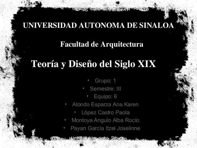 UNIVERSIDAD AUTONOMA DE SINALOA       Facultad de Arquitectura Teoría y Diseño del Siglo XIX                 • Grupo: 1   ...