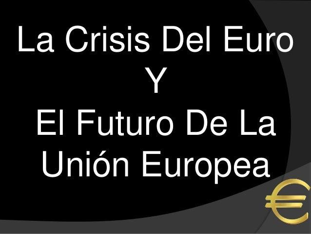La Crisis Del Euro         Y El Futuro De La Unión Europea