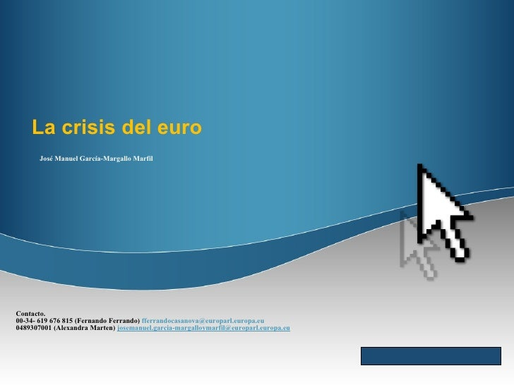 La crisis del euro José Manuel García-Margallo Marfil Contacto. 00-34- 619 676 815 (Fernando Ferrando)  [email_address] 04...