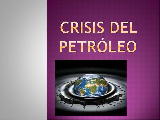  Determinar la trascendencia que ha tenido el  tema de la crisis petrolera en el ámbito  social y económico y la influenc...