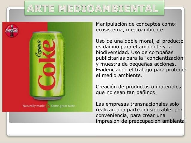 Manipulación de conceptos como: ecosistema, medioambiente. Uso de una doble moral, el producto es dañino para el ambiente ...
