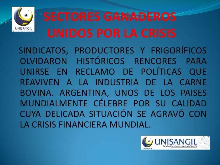 SECTORES GANADEROS       UNIDOS POR LA CRISIS SINDICATOS, PRODUCTORES Y FRIGORÍFICOS OLVIDARON HISTÓRICOS RENCORES PARA UN...