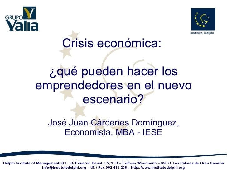 Crisis económica:  ¿qué pueden hacer los emprendedores en el nuevo escenario? José Juan Cárdenes Domínguez, Economista, MB...