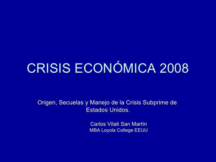CRISIS ECONÓMICA 2008 <ul><li>Origen, Secuelas y Manejo de la Crisis Subprime de  </li></ul><ul><li>Estados Unidos. </li><...