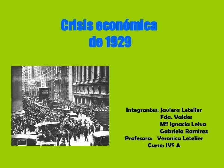 Crisis económica  de 1929 Integrantes: Javiera Letelier Fda. Valdes Mª Ignacia Leiva Gabriela Ramirez Profesora:  Veronica...
