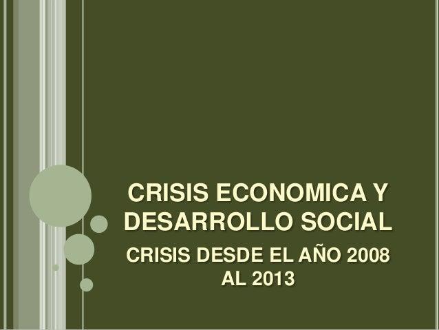 CRISIS ECONOMICA Y DESARROLLO SOCIAL CRISIS DESDE EL AÑO 2008 AL 2013