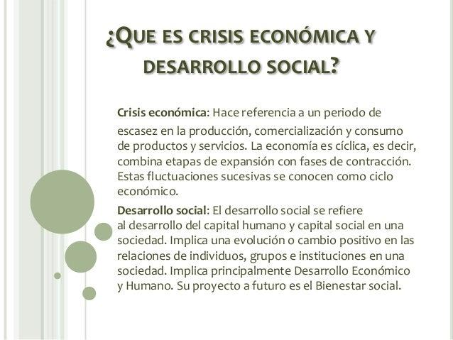 ¿QUE ES CRISIS ECONÓMICA Y DESARROLLO SOCIAL? Crisis económica: Hace referencia a un periodo de escasez en la producción, ...