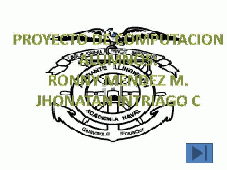 .<br />PROYECTO DE COMPUTACION<br />ALUMNOS:<br />RONNY MENDEZ M.<br />JHONATAN INTRIAGO C<br />