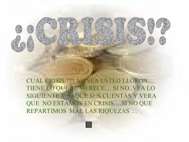 CUAL CRISIS ??? NO SEA USTED LLORON… TIENE LO QUE SE MERECE… SI NO..VEA LO SIGUIENTE Y SAQUE SUS CUENTAS Y VERA QUE NO EST...