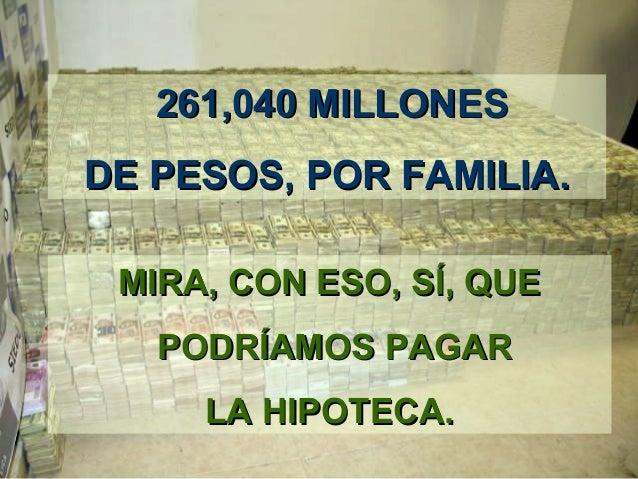 261,040 MILLONES261,040 MILLONES DE PESOS,DE PESOS, POR FAMILIAPOR FAMILIA.. MIRAMIRA,, CON ESOCON ESO,, SSÍ,Í, QUEQUE POD...