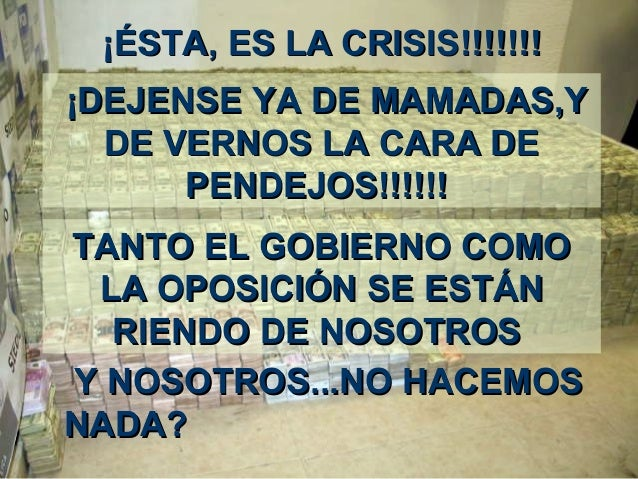 ¡É¡ÉSTASTA,, ES LA CRISISES LA CRISIS!!!!!!!!!!!!!! ¡¡DEJENSE YA DE MAMADASDEJENSE YA DE MAMADAS,Y,Y DE VERNOS LA CARA DED...