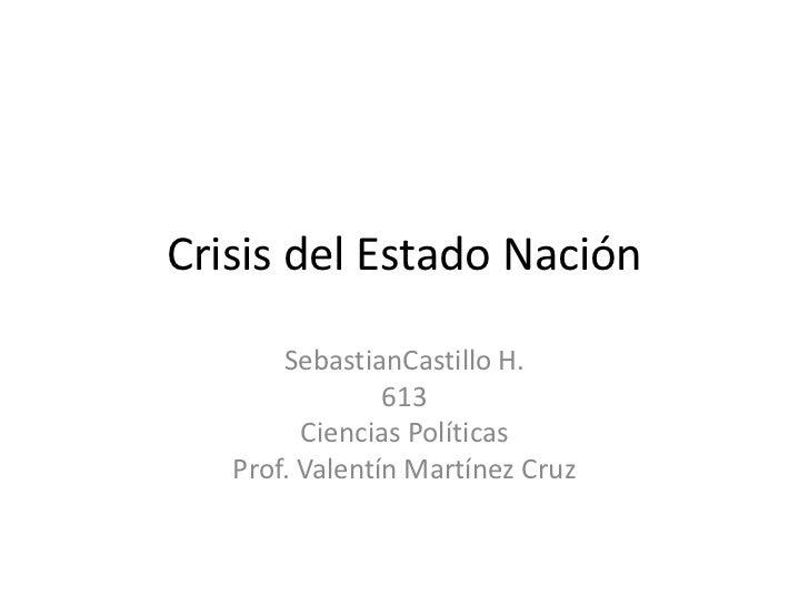Crisis del Estado Nación<br />SebastianCastillo H.<br />613<br />Ciencias Políticas<br />Prof. Valentín Martínez Cruz<br />