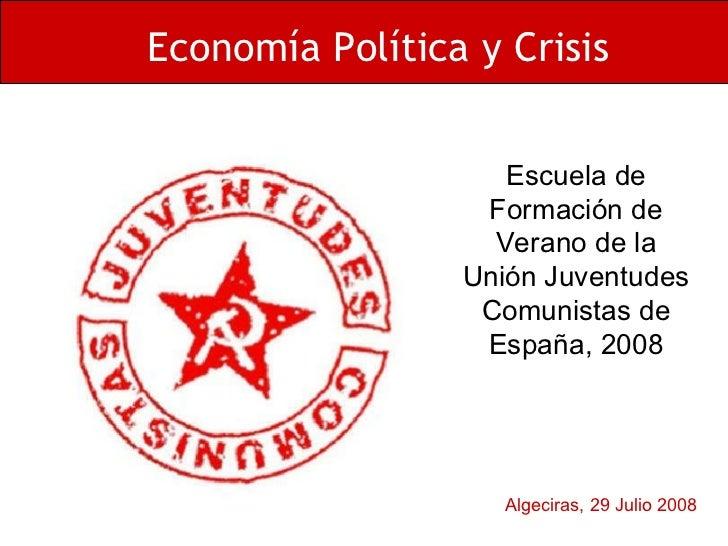 Algeciras, 29 Julio 2008 Economía Política y Crisis Escuela de Formación de Verano de la Unión Juventudes Comunistas de Es...