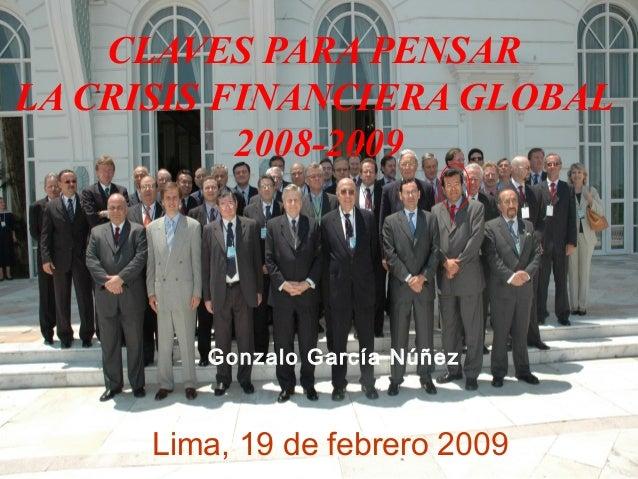 CLAVES PARA PENSAR LA CRISIS FINANCIERA GLOBAL 2008-2009 Gonzalo García Núñez Lima, 19 de febrero 2009