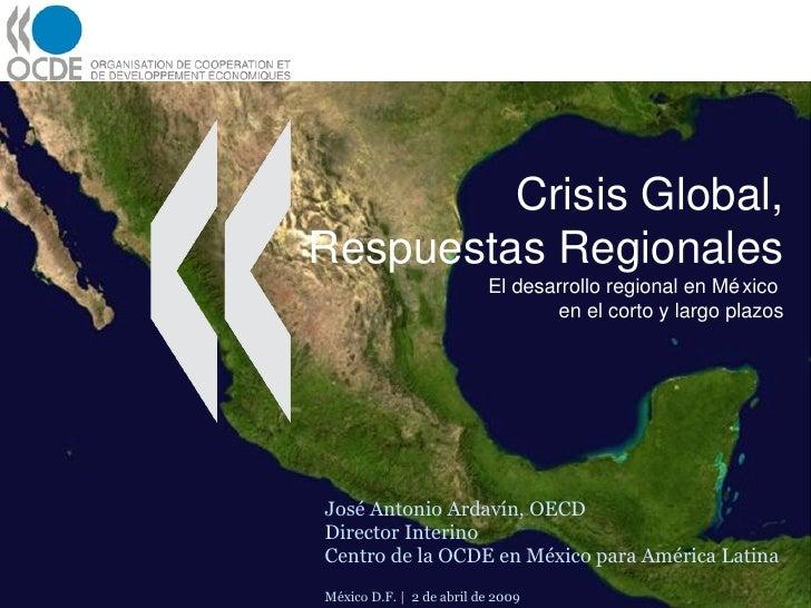 Crisis Global, Respuestas Regionales El desarrollo regional en México  en el corto y largo plazos José Antonio Ardavín, OE...