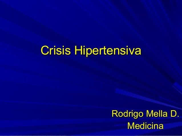 Crisis HipertensivaCrisis Hipertensiva Rodrigo Mella D.Rodrigo Mella D. MedicinaMedicina