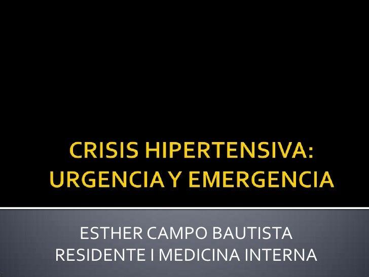CRISIS HIPERTENSIVA: URGENCIA Y EMERGENCIA<br />ESTHER CAMPO BAUTISTA<br />RESIDENTE I MEDICINA INTERNA<br />