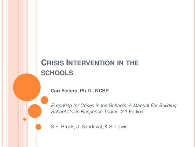 CRISIS INTERVENTION IN THESCHOOLS  Cari Fellers, Ph.D., NCSP  Preparing for Crises in the Schools: A Manual For Building  ...