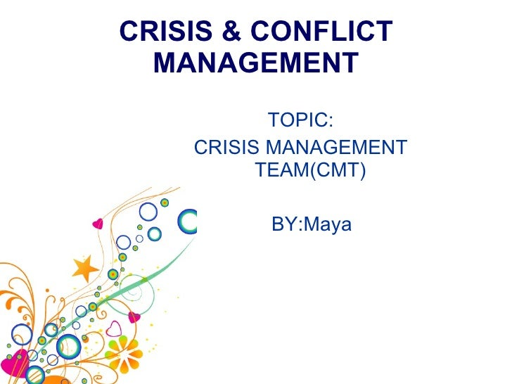 CRISIS & CONFLICT MANAGEMENT <ul><li>TOPIC: </li></ul><ul><li>CRISIS MANAGEMENT TEAM(CMT) </li></ul><ul><li>BY:Maya </li><...
