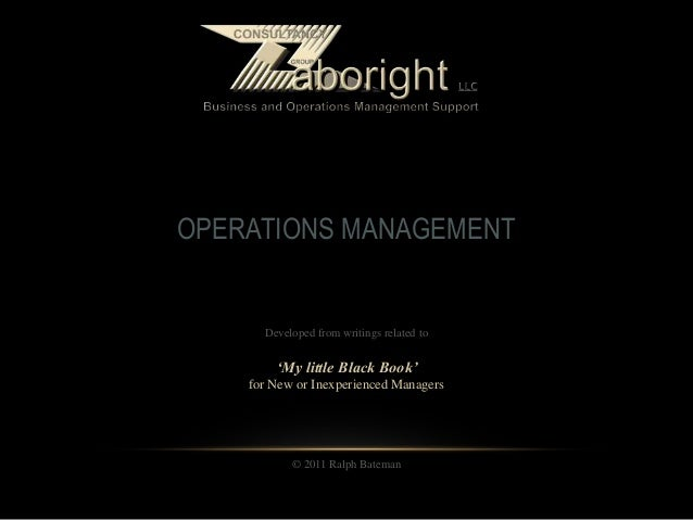 OPERATIONS MANAGEMENT Developed from writings related to 'My little Black Book' for New or Inexperienced Managers © 2011 R...