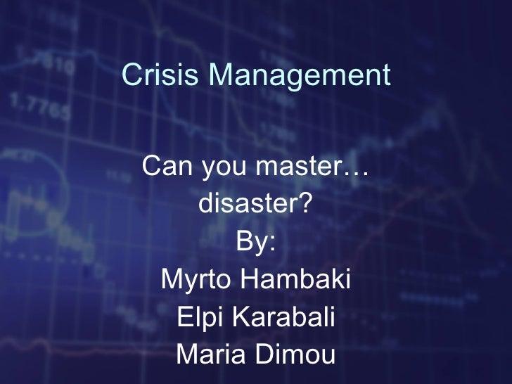Crisis Management Can you master…     disaster?        By:  Myrto Hambaki   Elpi Karabali   Maria Dimou