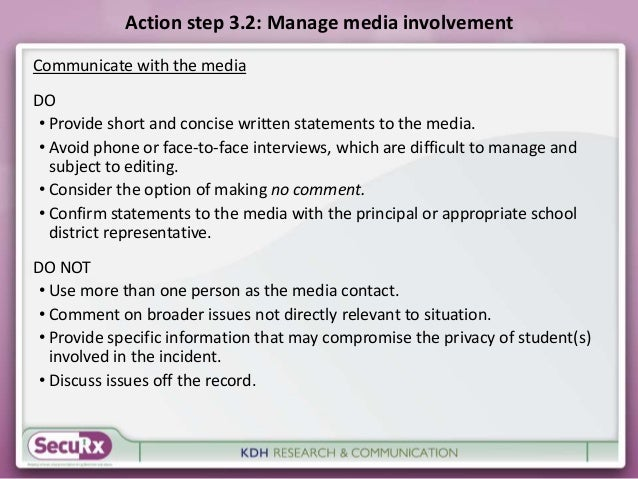 Action step 3.2: Manage media involvement  Communicate with the media  DO  • Provide short and concise written statements ...