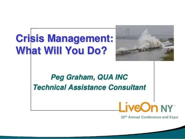 Crisis Management: What Will You Do? Peg Graham, QUA INC Technical Assistance Consultant 26th Annual Conference and Expo