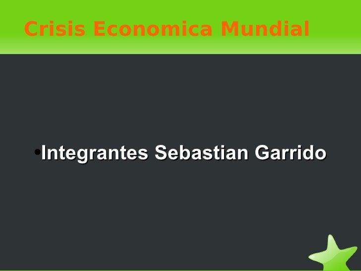 Crisis Economica Mundial <ul><li>Integrantes Sebastian Garrido </li></ul>