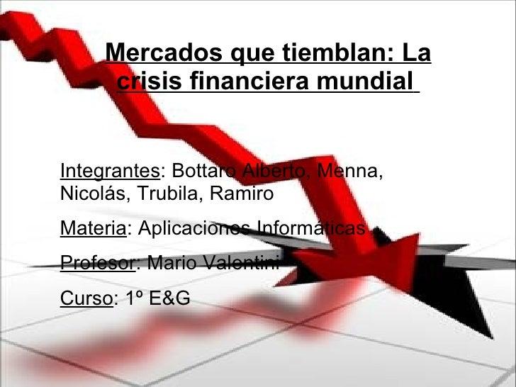 Mercados que tiemblan: La crisis financiera mundial   Integrantes : Bottaro Alberto, Menna, Nicolás, Trubila, Ramiro Mater...