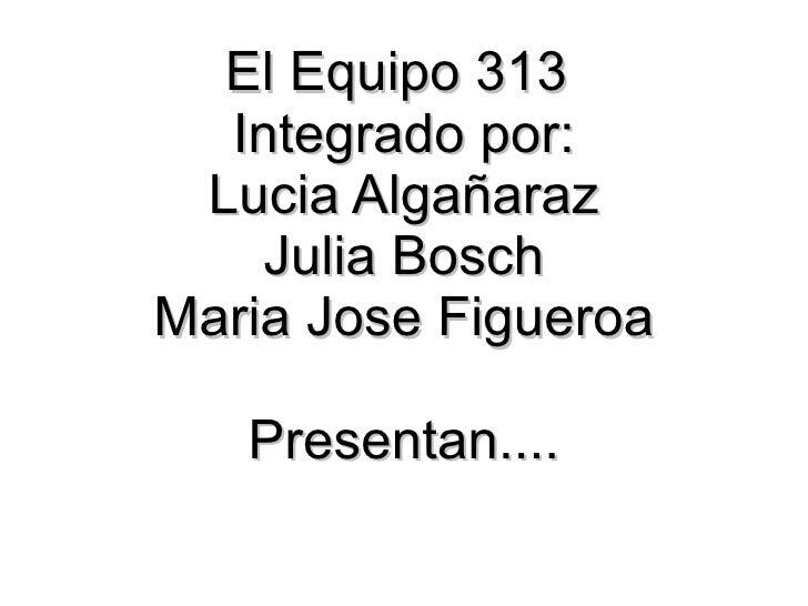 El Equipo 313  Integrado por: Lucia Algañaraz Julia Bosch Maria Jose Figueroa Presentan....